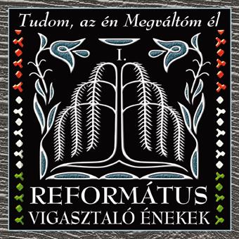 REFORMÁTUS KÓRUSOK: Református vigasztaló énekek I. - Tudom, az én Megváltóm él