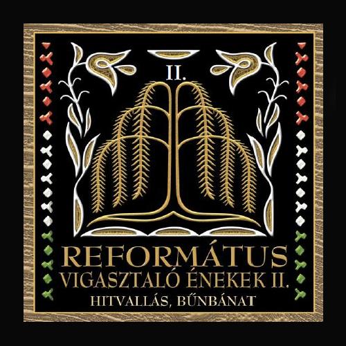 REFORMÁTUS KÓRUSOK: Református vigasztaló énekek II. - Hitvallás, bűnbánat