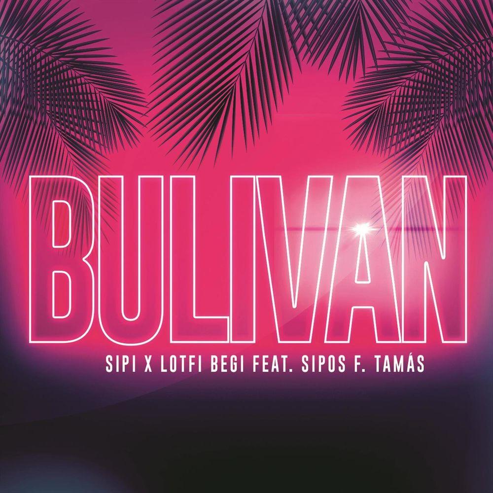 SIPI x LOTFI BEGI feat. SIPOS F. TAMÁS: Bulivan